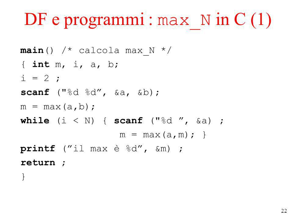 22 DF e programmi : max_N in C (1) main() /* calcola max_N */ { int m, i, a, b; i = 2 ; scanf ( %d %d, &a, &b); m = max(a,b); while (i < N) { scanf ( %d, &a) ; m = max(a,m); } printf (il max è %d, &m) ; return ; }