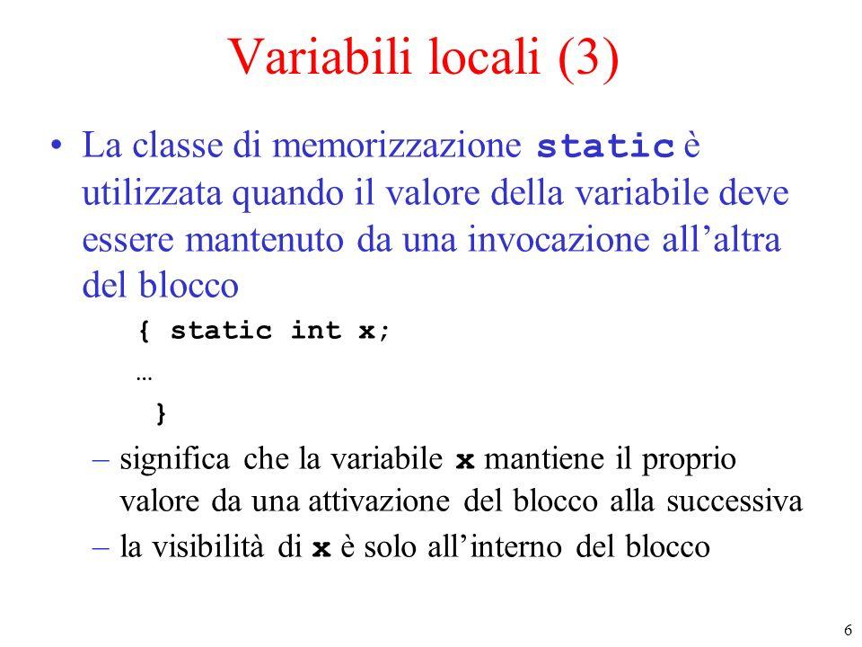 6 Variabili locali (3) La classe di memorizzazione static è utilizzata quando il valore della variabile deve essere mantenuto da una invocazione allaltra del blocco { static int x; … } –significa che la variabile x mantiene il proprio valore da una attivazione del blocco alla successiva –la visibilità di x è solo allinterno del blocco