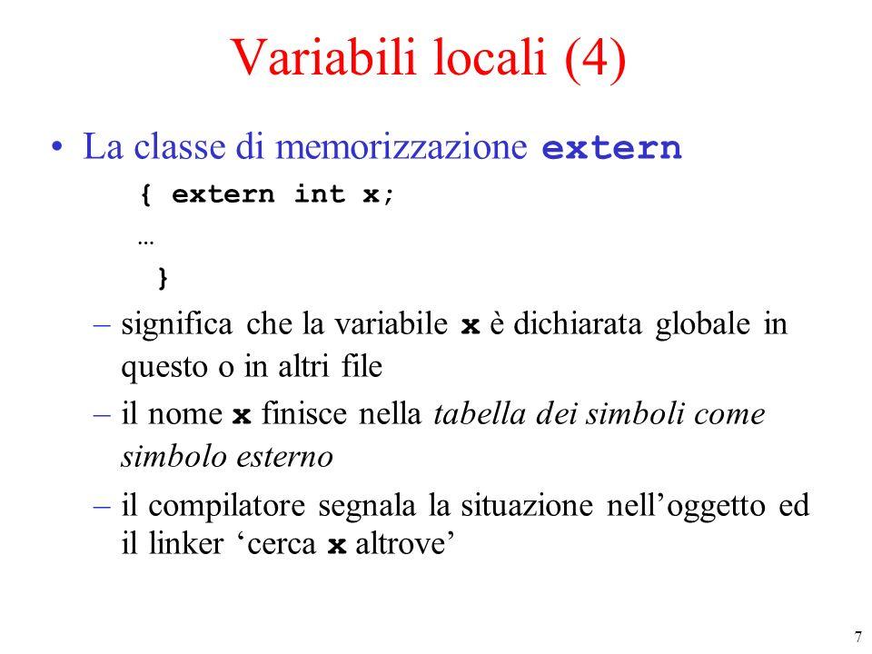 7 Variabili locali (4) La classe di memorizzazione extern { extern int x; … } –significa che la variabile x è dichiarata globale in questo o in altri file –il nome x finisce nella tabella dei simboli come simbolo esterno –il compilatore segnala la situazione nelloggetto ed il linker cerca x altrove