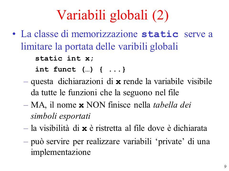 9 Variabili globali (2) La classe di memorizzazione static serve a limitare la portata delle varibili globali static int x; int funct (…) {...} –questa dichiarazioni di x rende la variabile visibile da tutte le funzioni che la seguono nel file –MA, il nome x NON finisce nella tabella dei simboli esportati –la visibilità di x è ristretta al file dove è dichiarata –può servire per realizzare variabili private di una implementazione