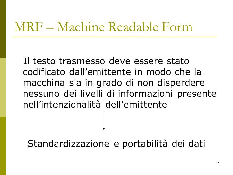 17 MRF – Machine Readable Form Il testo trasmesso deve essere stato codificato dallemittente in modo che la macchina sia in grado di non disperdere ne