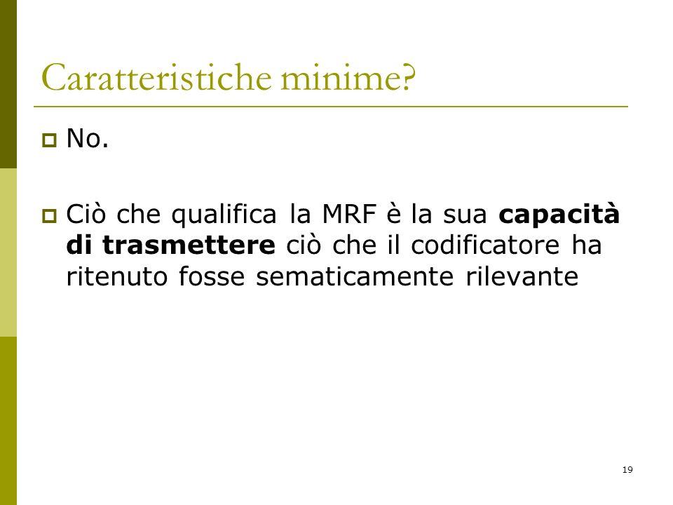 19 Caratteristiche minime? No. Ciò che qualifica la MRF è la sua capacità di trasmettere ciò che il codificatore ha ritenuto fosse sematicamente rilev