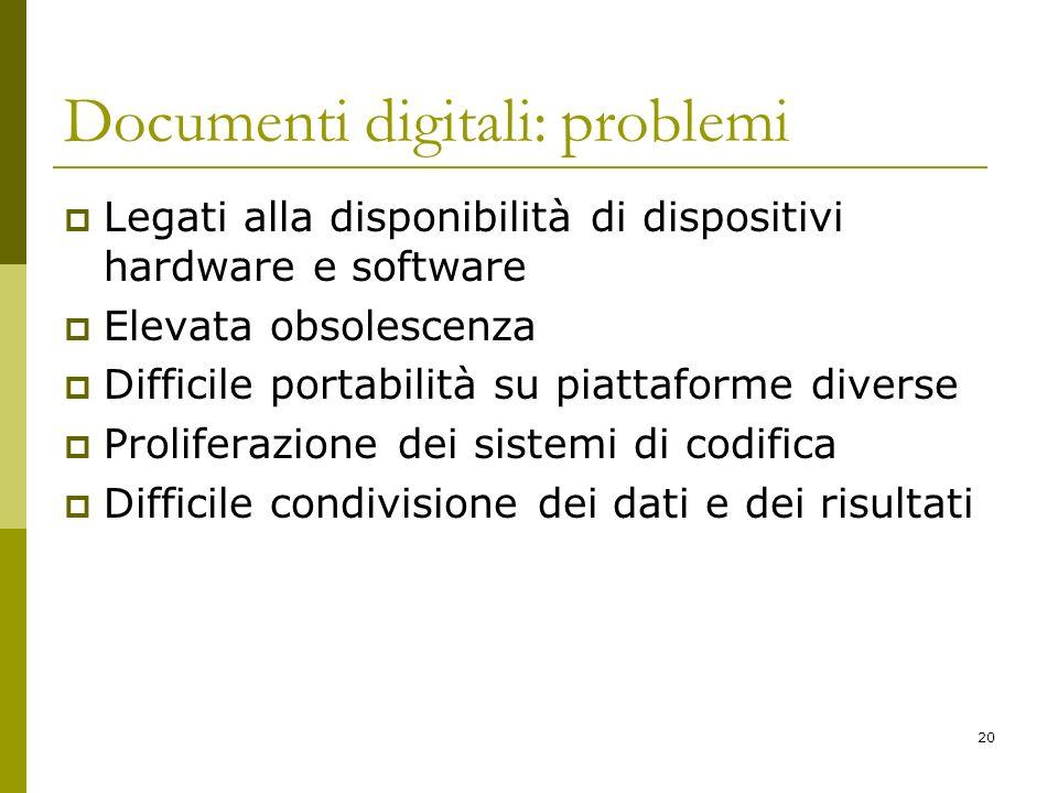 20 Documenti digitali: problemi Legati alla disponibilità di dispositivi hardware e software Elevata obsolescenza Difficile portabilità su piattaforme