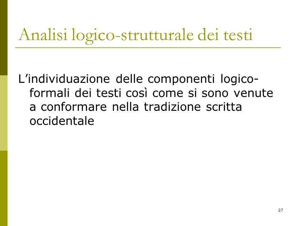 27 Analisi logico-strutturale dei testi Lindividuazione delle componenti logico- formali dei testi così come si sono venute a conformare nella tradizi