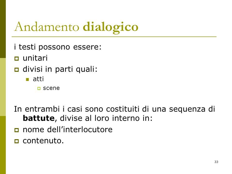 33 Andamento dialogico i testi possono essere: unitari divisi in parti quali: atti scene In entrambi i casi sono costituiti di una sequenza di battute