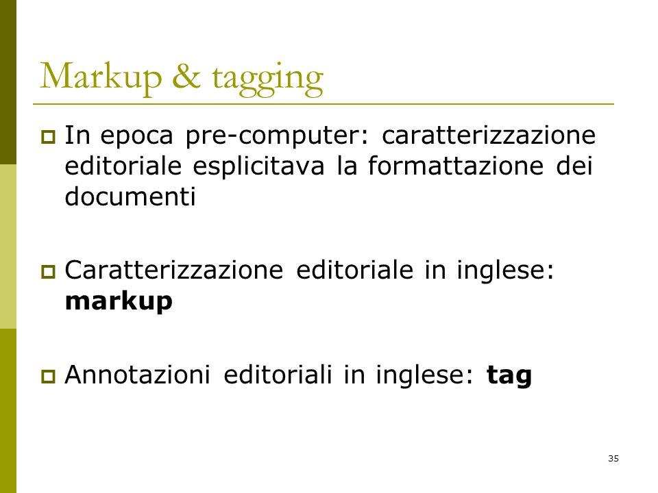 35 Markup & tagging In epoca pre-computer: caratterizzazione editoriale esplicitava la formattazione dei documenti Caratterizzazione editoriale in ing