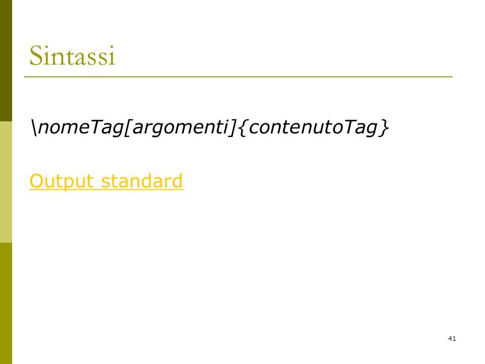 41 Sintassi \nomeTag[argomenti]{contenutoTag} Output standard