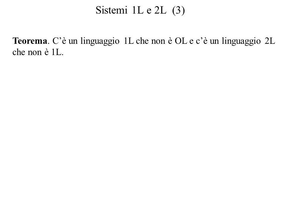 Sistemi 1L e 2L (3) Teorema. Cè un linguaggio 1L che non è OL e cè un linguaggio 2L che non è 1L.