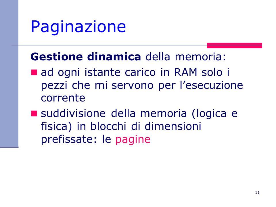 11 Paginazione Gestione dinamica della memoria: ad ogni istante carico in RAM solo i pezzi che mi servono per lesecuzione corrente suddivisione della memoria (logica e fisica) in blocchi di dimensioni prefissate: le pagine