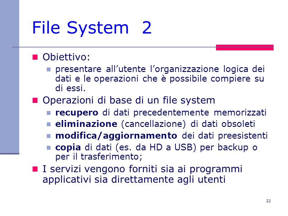 22 File System 2 Obiettivo: presentare allutente lorganizzazione logica dei dati e le operazioni che è possibile compiere su di essi.