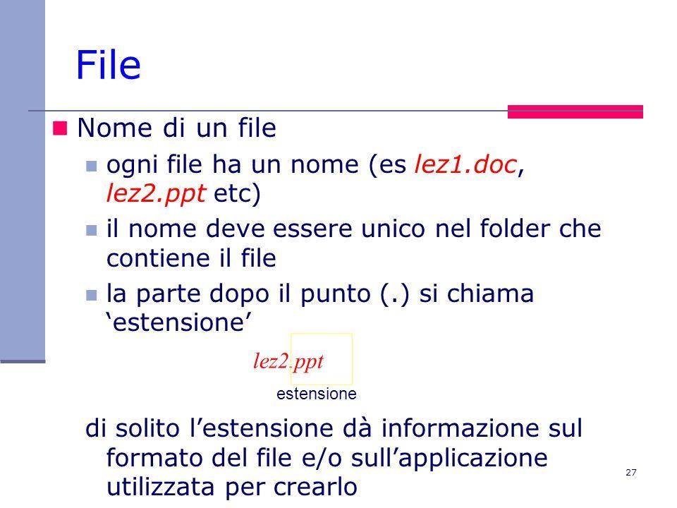 27 File Nome di un file ogni file ha un nome (es lez1.doc, lez2.ppt etc) il nome deve essere unico nel folder che contiene il file la parte dopo il punto (.) si chiama estensione di solito lestensione dà informazione sul formato del file e/o sullapplicazione utilizzata per crearlo lez2.ppt estensione