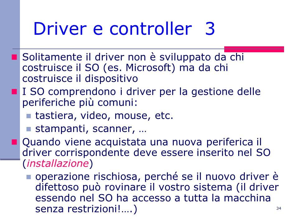34 Driver e controller 3 Solitamente il driver non è sviluppato da chi costruisce il SO (es.