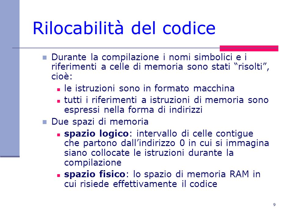 9 Rilocabilità del codice Durante la compilazione i nomi simbolici e i riferimenti a celle di memoria sono stati risolti, cioè: le istruzioni sono in formato macchina tutti i riferimenti a istruzioni di memoria sono espressi nella forma di indirizzi Due spazi di memoria spazio logico: intervallo di celle contigue che partono dallindirizzo 0 in cui si immagina siano collocate le istruzioni durante la compilazione spazio fisico: lo spazio di memoria RAM in cui risiede effettivamente il codice