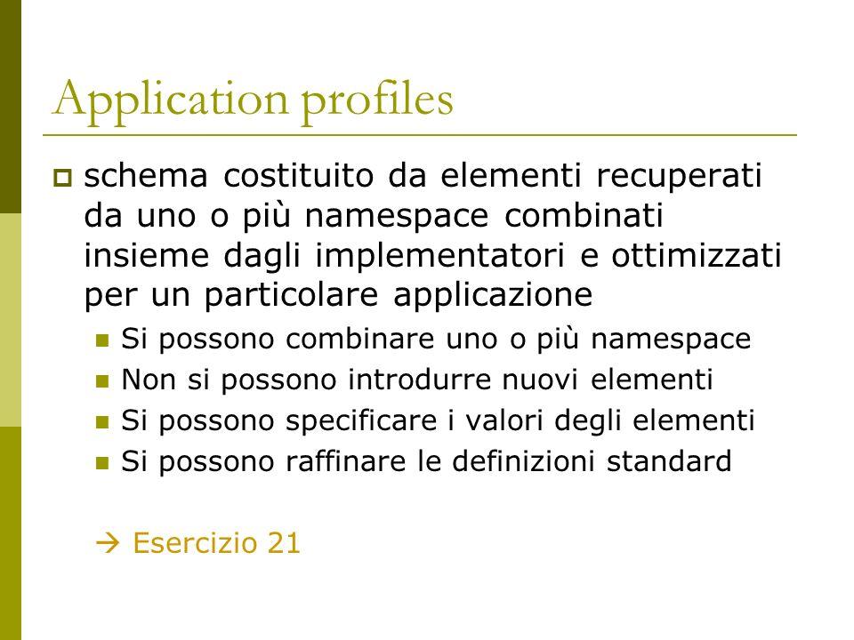 Application profiles schema costituito da elementi recuperati da uno o più namespace combinati insieme dagli implementatori e ottimizzati per un particolare applicazione Si possono combinare uno o più namespace Non si possono introdurre nuovi elementi Si possono specificare i valori degli elementi Si possono raffinare le definizioni standard Esercizio 21