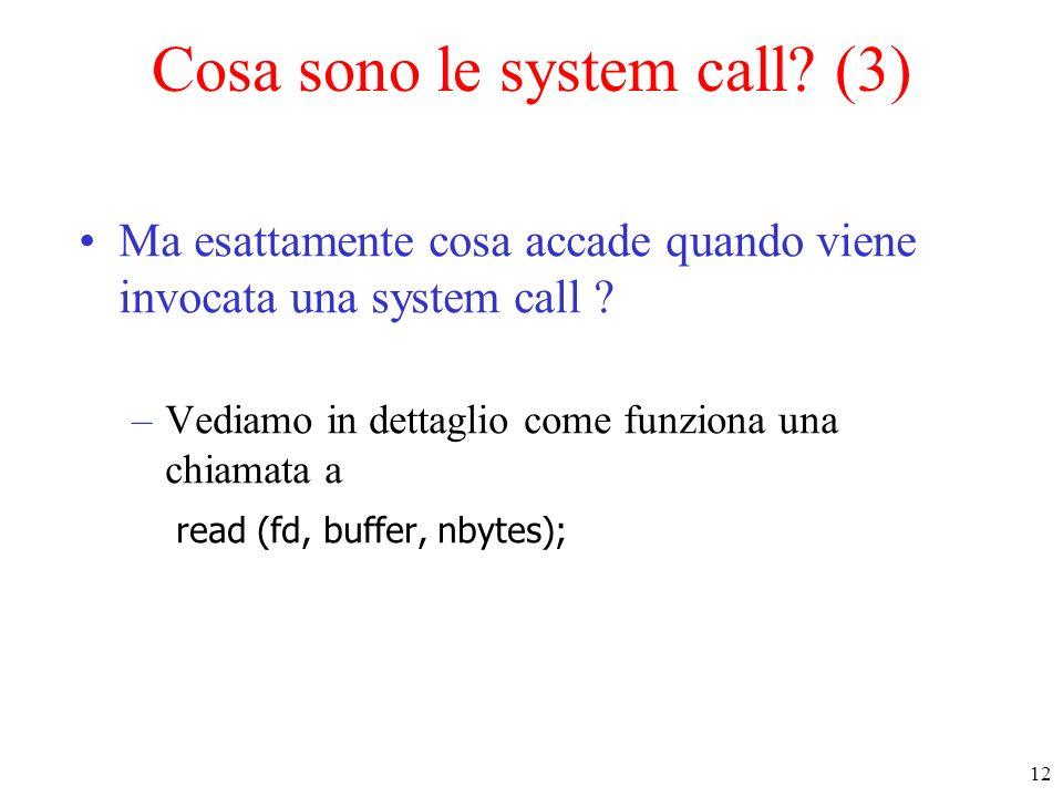 12 Cosa sono le system call? (3) Ma esattamente cosa accade quando viene invocata una system call ? –Vediamo in dettaglio come funziona una chiamata a
