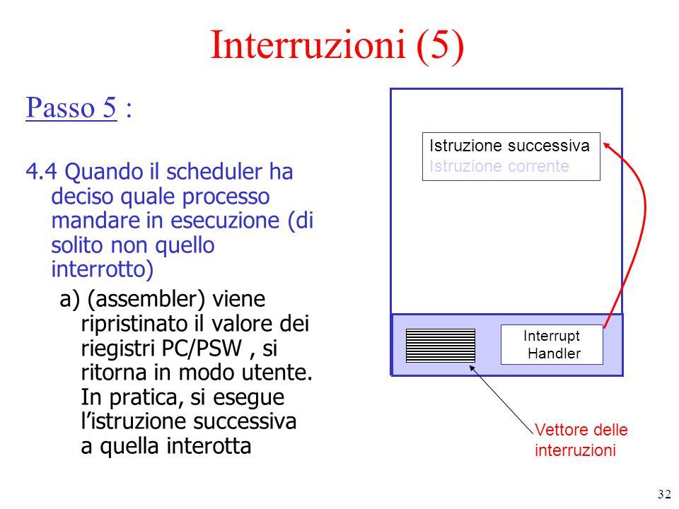 32 Interruzioni (5) Passo 5 : 4.4 Quando il scheduler ha deciso quale processo mandare in esecuzione (di solito non quello interrotto) a) (assembler)