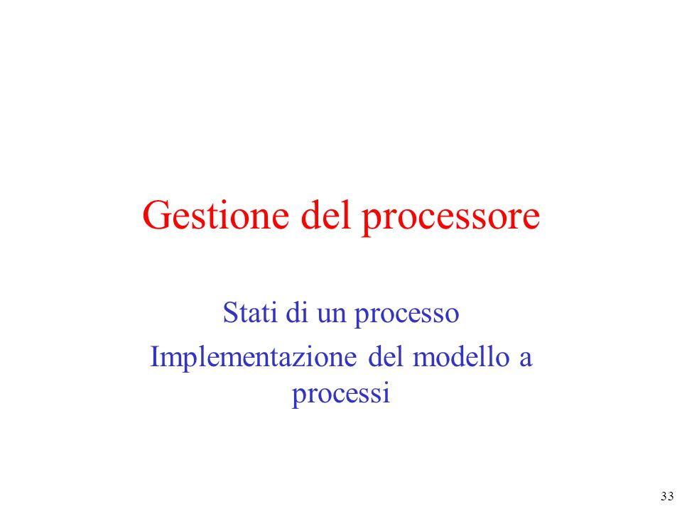 33 Gestione del processore Stati di un processo Implementazione del modello a processi