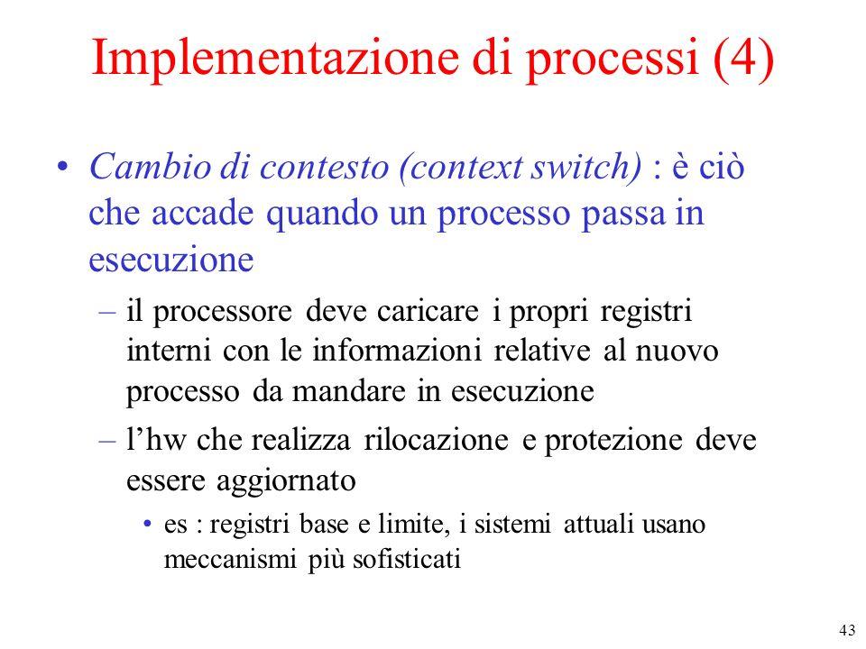 43 Implementazione di processi (4) Cambio di contesto (context switch) : è ciò che accade quando un processo passa in esecuzione –il processore deve c