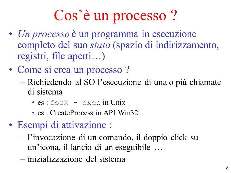 6 Cosè un processo ? Un processo è un programma in esecuzione completo del suo stato (spazio di indirizzamento, registri, file aperti…) Come si crea u