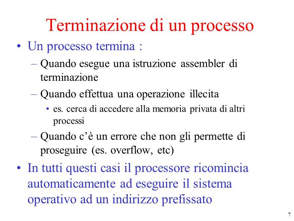 7 Terminazione di un processo Un processo termina : –Quando esegue una istruzione assembler di terminazione –Quando effettua una operazione illecita e