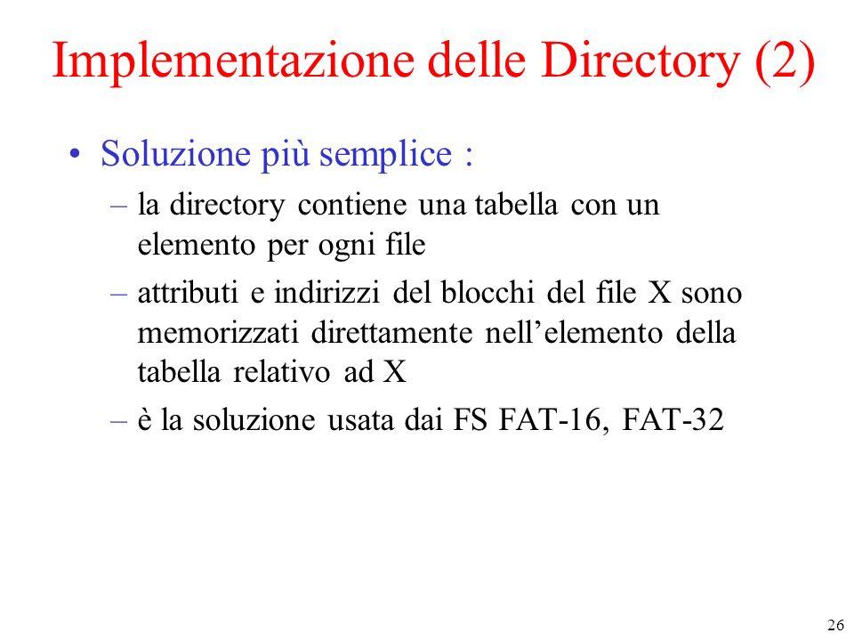 26 Implementazione delle Directory (2) Soluzione più semplice : –la directory contiene una tabella con un elemento per ogni file –attributi e indirizzi del blocchi del file X sono memorizzati direttamente nellelemento della tabella relativo ad X –è la soluzione usata dai FS FAT-16, FAT-32