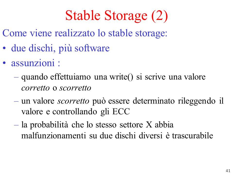 41 Stable Storage (2) Come viene realizzato lo stable storage: due dischi, più software assunzioni : –quando effettuiamo una write() si scrive una valore corretto o scorretto –un valore scorretto può essere determinato rileggendo il valore e controllando gli ECC –la probabilità che lo stesso settore X abbia malfunzionamenti su due dischi diversi è trascurabile