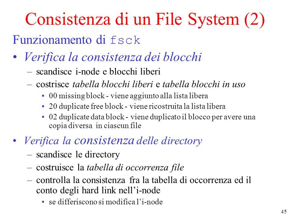 45 Consistenza di un File System (2) Funzionamento di fsck Verifica la consistenza dei blocchi –scandisce i-node e blocchi liberi –costrisce tabella blocchi liberi e tabella blocchi in uso 00 missing block - viene aggiunto alla lista libera 20 duplicate free block - viene ricostruita la lista libera 02 duplicate data block - viene duplicato il blocco per avere una copia diversa in ciascun file Verifica la consistenza delle directory –scandisce le directory –costruisce la tabella di occorrenza file –controlla la consistenza fra la tabella di occorrenza ed il conto degli hard link nelli-node se differiscono si modifica li-node