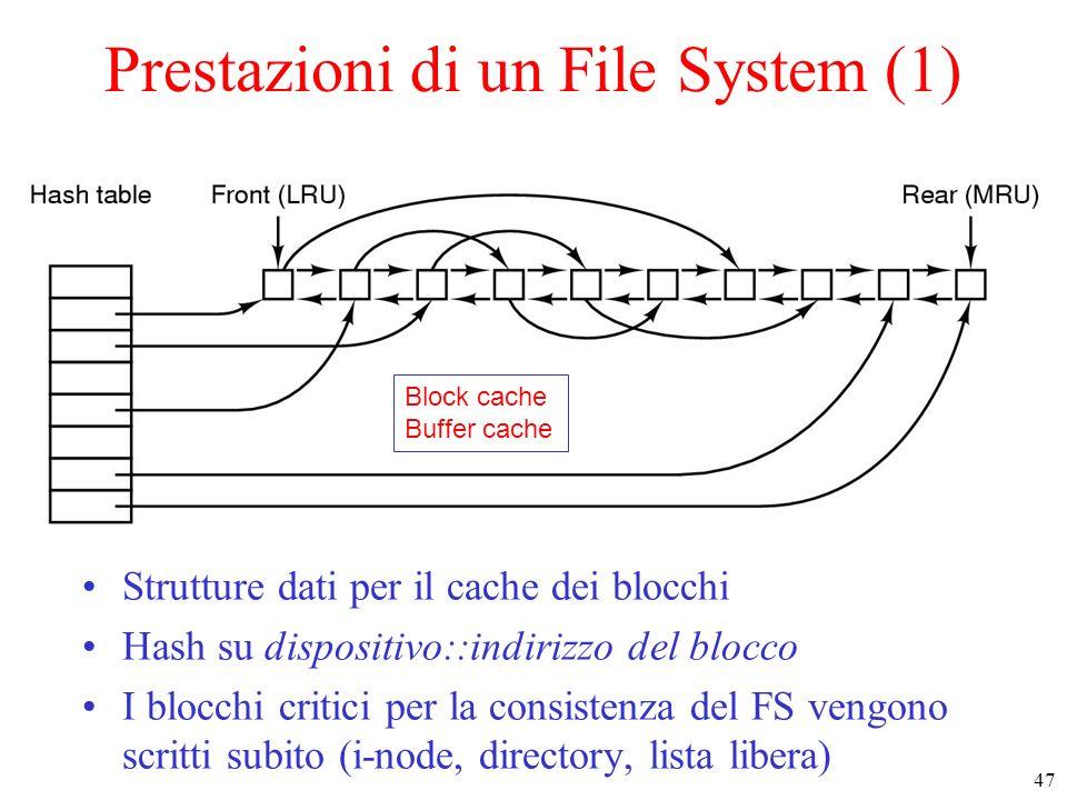 47 Prestazioni di un File System (1) Strutture dati per il cache dei blocchi Hash su dispositivo::indirizzo del blocco I blocchi critici per la consistenza del FS vengono scritti subito (i-node, directory, lista libera) Block cache Buffer cache