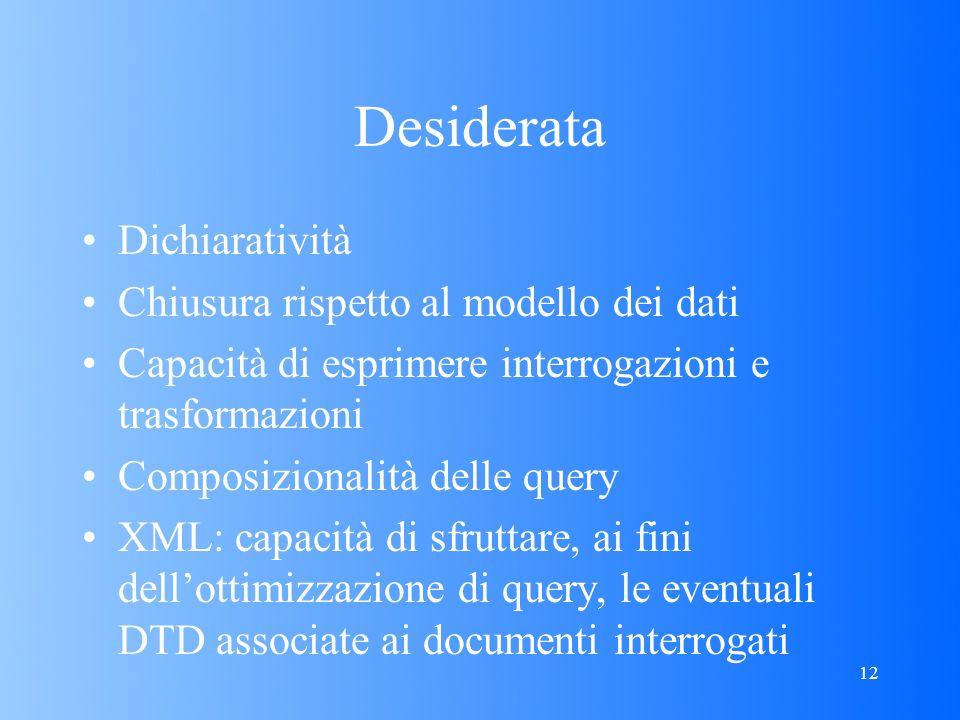 12 Desiderata Dichiaratività Chiusura rispetto al modello dei dati Capacità di esprimere interrogazioni e trasformazioni Composizionalità delle query XML: capacità di sfruttare, ai fini dellottimizzazione di query, le eventuali DTD associate ai documenti interrogati