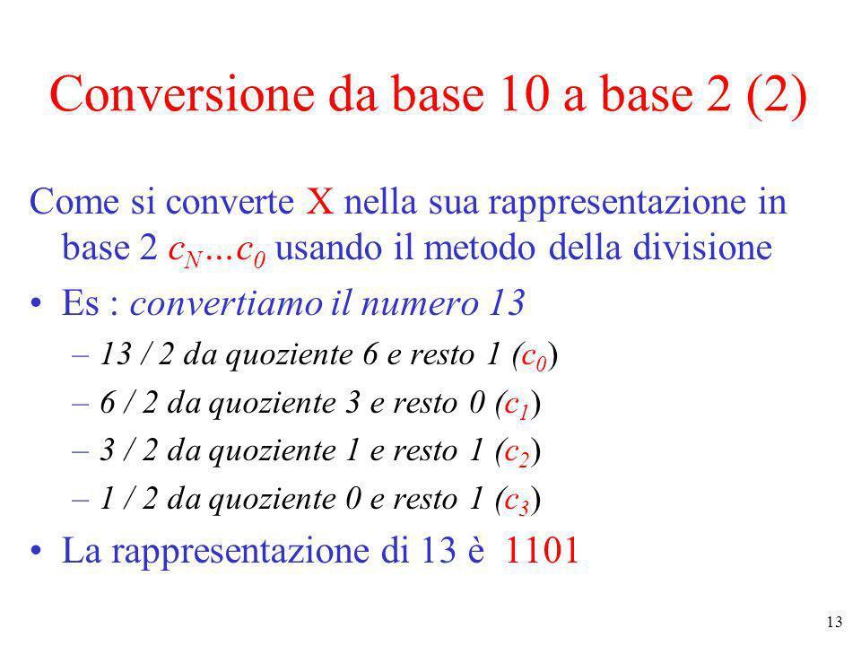 13 Conversione da base 10 a base 2 (2) Come si converte X nella sua rappresentazione in base 2 c N …c 0 usando il metodo della divisione Es : converti