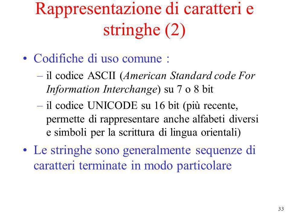 33 Rappresentazione di caratteri e stringhe (2) Codifiche di uso comune : –il codice ASCII (American Standard code For Information Interchange) su 7 o