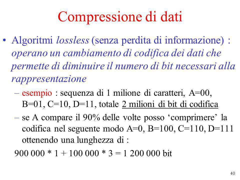 40 Compressione di dati Algoritmi lossless (senza perdita di informazione) : operano un cambiamento di codifica dei dati che permette di diminuire il