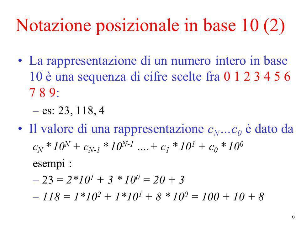 6 Notazione posizionale in base 10 (2) La rappresentazione di un numero intero in base 10 è una sequenza di cifre scelte fra 0 1 2 3 4 5 6 7 8 9: –es: