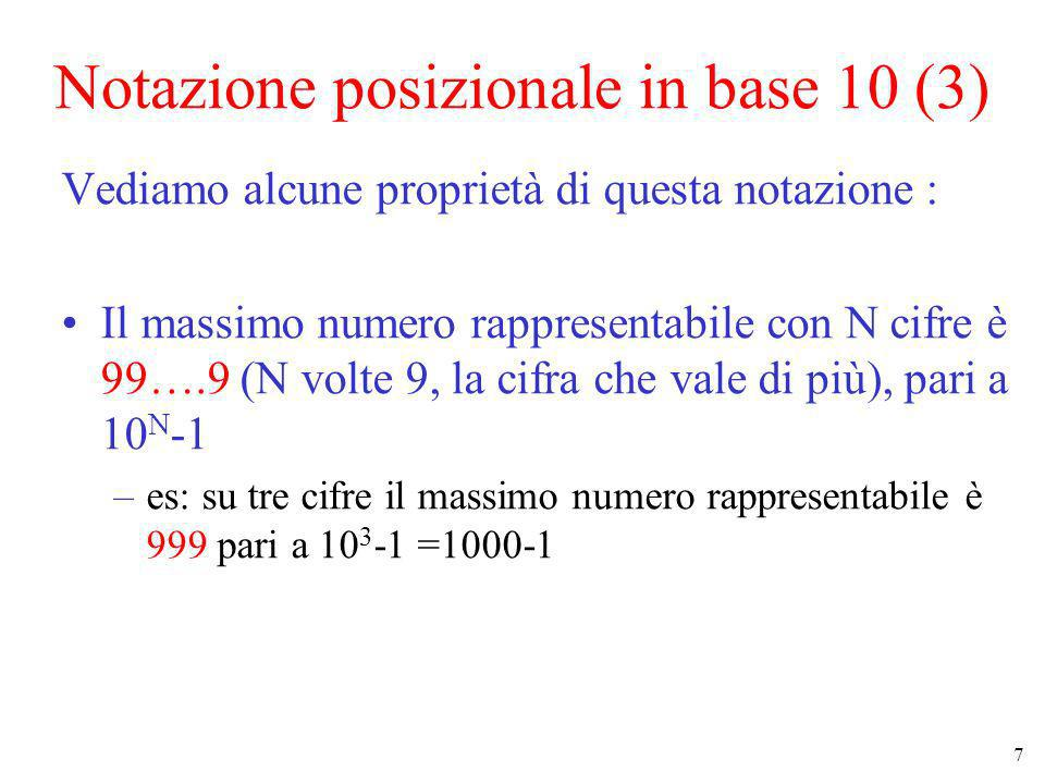8 Notazione posizionale in base 10 (4) Vediamo alcune proprietà di questa notazione (cont.): Quindi se voglio rappresentare K diverse configurazioni (cioè 0 1 2 …K-1) mi servono almeno almeno x cifre dove 10 x è la più piccola potenza di 10 che supera K –es : se voglio 25 configurazioni diverse mi servono almeno 2 cifre perché 10 2 =100 è la più piccola potenza di 10 maggiore di 25