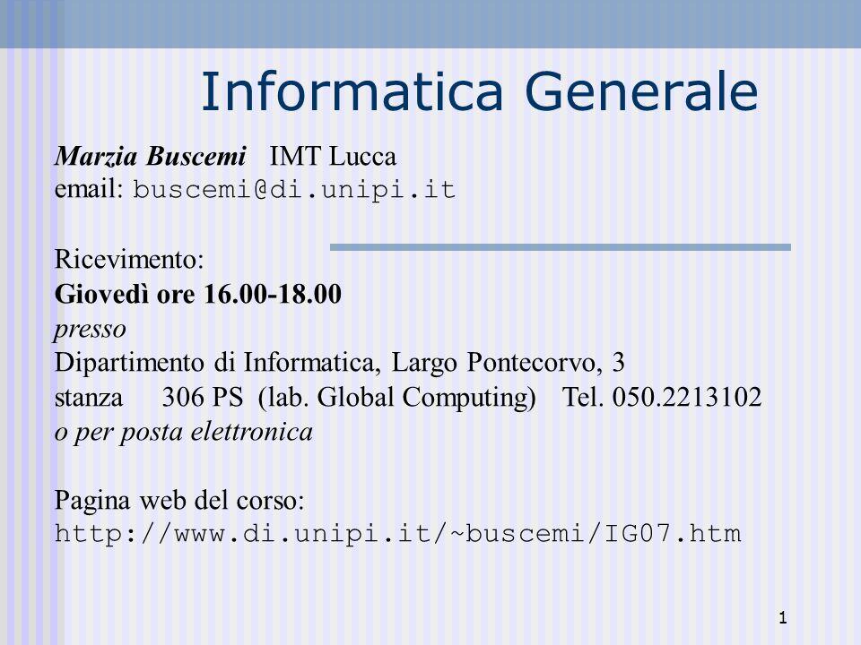 1 Informatica Generale Marzia Buscemi IMT Lucca email: buscemi@di.unipi.it Ricevimento: Giovedì ore 16.00-18.00 presso Dipartimento di Informatica, Largo Pontecorvo, 3 stanza 306 PS (lab.