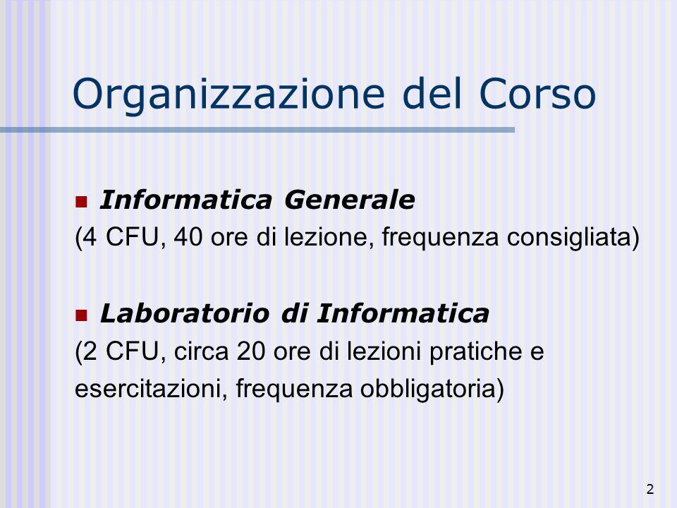 2 Organizzazione del Corso Informatica Generale (4 CFU, 40 ore di lezione, frequenza consigliata) Laboratorio di Informatica (2 CFU, circa 20 ore di lezioni pratiche e esercitazioni, frequenza obbligatoria)