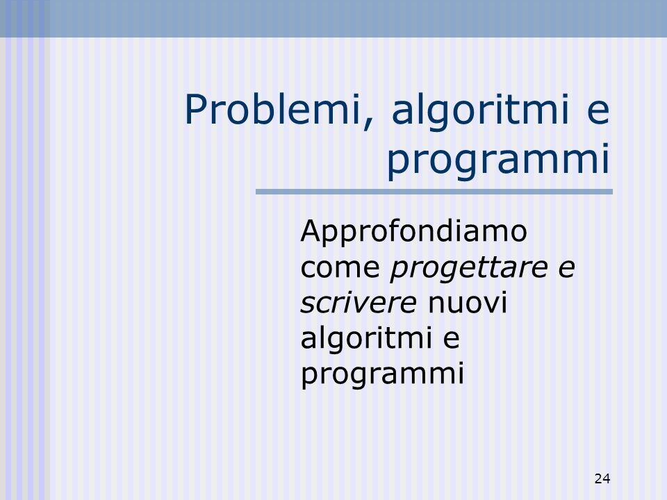 24 Problemi, algoritmi e programmi Approfondiamo come progettare e scrivere nuovi algoritmi e programmi