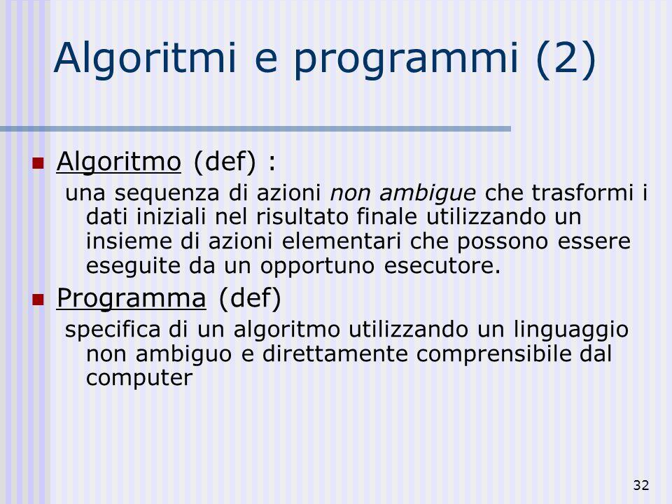 32 Algoritmi e programmi (2) Algoritmo (def) : una sequenza di azioni non ambigue che trasformi i dati iniziali nel risultato finale utilizzando un insieme di azioni elementari che possono essere eseguite da un opportuno esecutore.