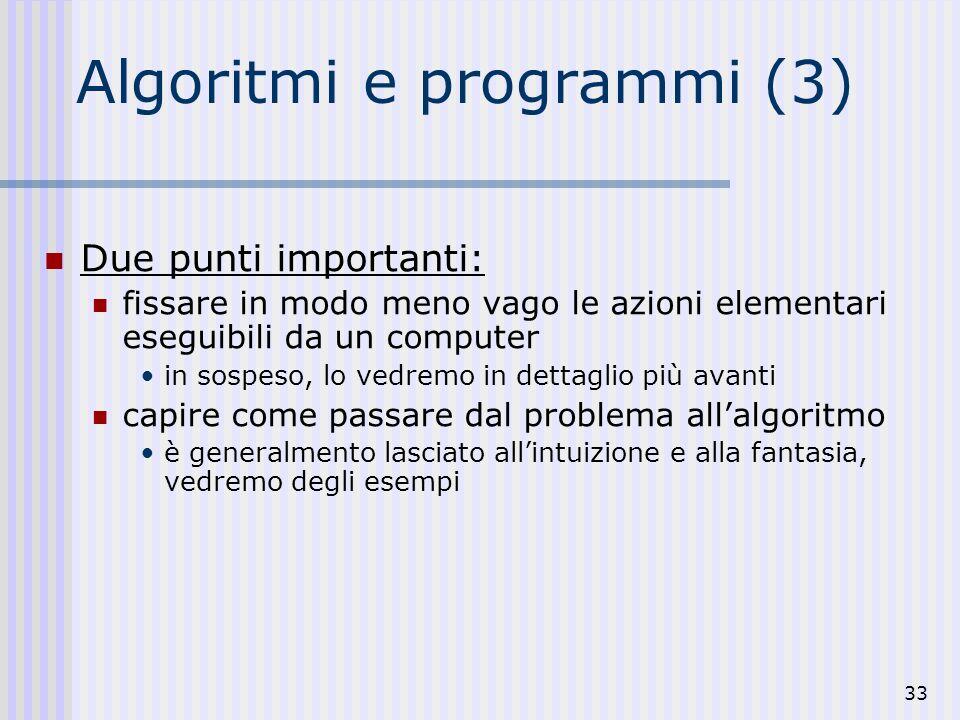 33 Algoritmi e programmi (3) Due punti importanti: fissare in modo meno vago le azioni elementari eseguibili da un computer in sospeso, lo vedremo in dettaglio più avanti capire come passare dal problema allalgoritmo è generalmento lasciato allintuizione e alla fantasia, vedremo degli esempi