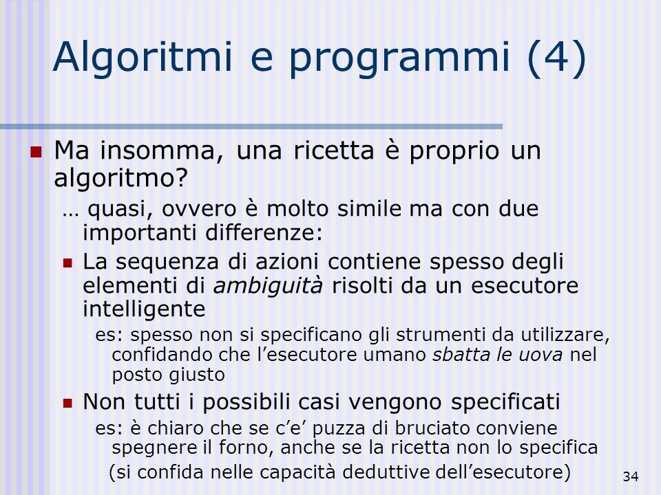 34 Algoritmi e programmi (4) Ma insomma, una ricetta è proprio un algoritmo.