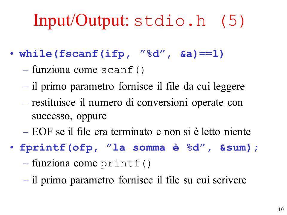 10 Input/Output: stdio.h (5) while(fscanf(ifp, %d, &a)==1) –funziona come scanf() –il primo parametro fornisce il file da cui leggere –restituisce il