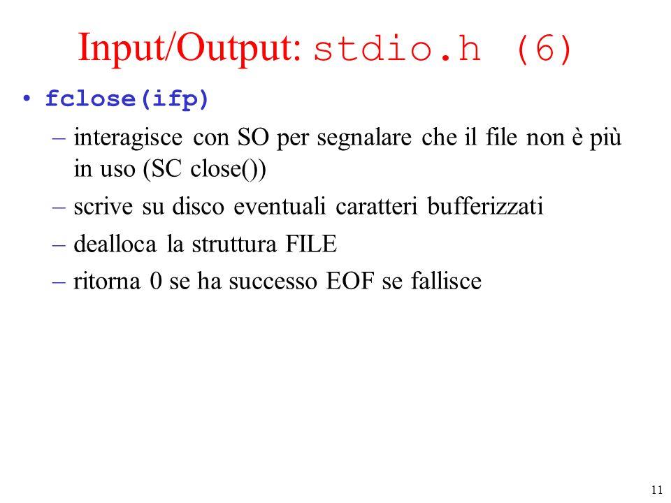 11 Input/Output: stdio.h (6) fclose(ifp) –interagisce con SO per segnalare che il file non è più in uso (SC close()) –scrive su disco eventuali caratt