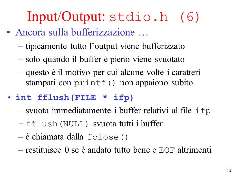 12 Input/Output: stdio.h (6) Ancora sulla bufferizzazione … –tipicamente tutto loutput viene bufferizzato –solo quando il buffer è pieno viene svuotat