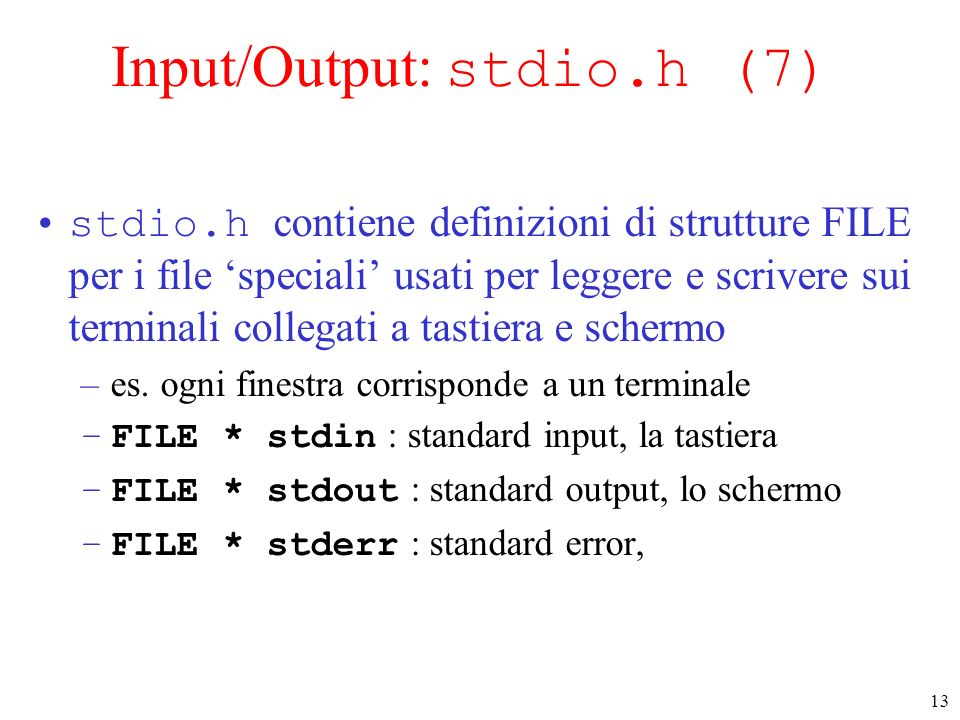 13 Input/Output: stdio.h (7) stdio.h contiene definizioni di strutture FILE per i file speciali usati per leggere e scrivere sui terminali collegati a