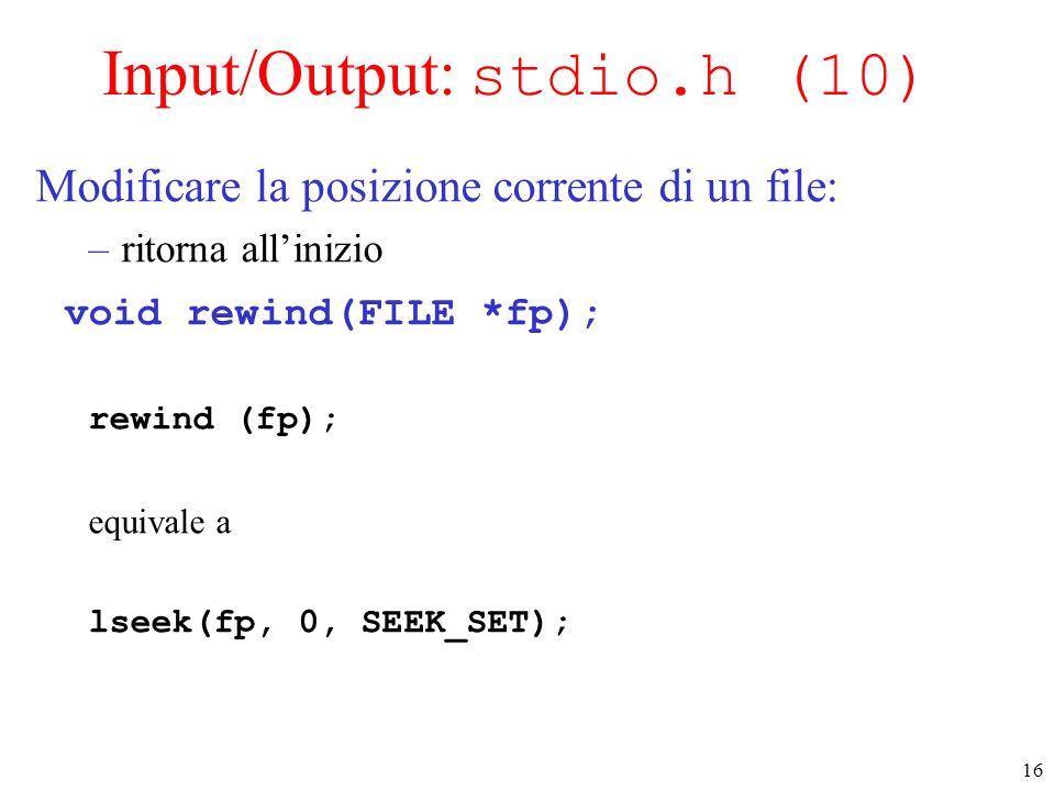 16 Input/Output: stdio.h (10) Modificare la posizione corrente di un file: –ritorna allinizio void rewind(FILE *fp); rewind (fp); equivale a lseek(fp,