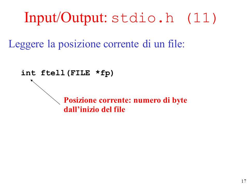 17 Input/Output: stdio.h (11) Leggere la posizione corrente di un file: int ftell(FILE *fp) Posizione corrente: numero di byte dallinizio del file