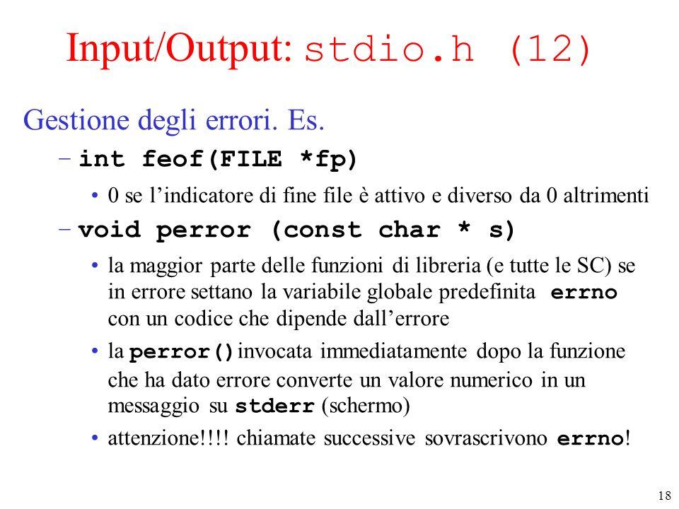 18 Input/Output: stdio.h (12) Gestione degli errori. Es. –int feof(FILE *fp) 0 se lindicatore di fine file è attivo e diverso da 0 altrimenti –void pe