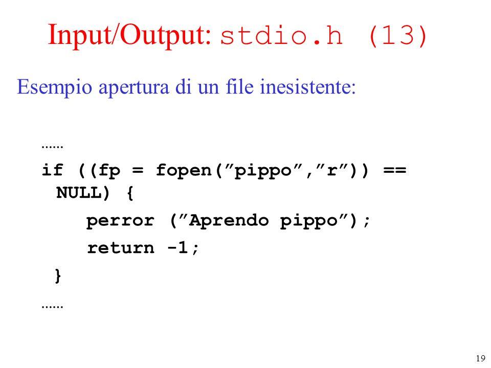 19 Input/Output: stdio.h (13) Esempio apertura di un file inesistente: …… if ((fp = fopen(pippo,r)) == NULL) { perror (Aprendo pippo); return -1; } ……