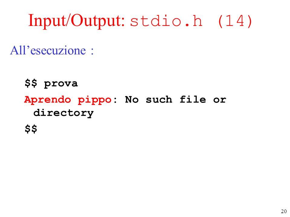 20 Input/Output: stdio.h (14) Allesecuzione : $$ prova Aprendo pippo: No such file or directory $$