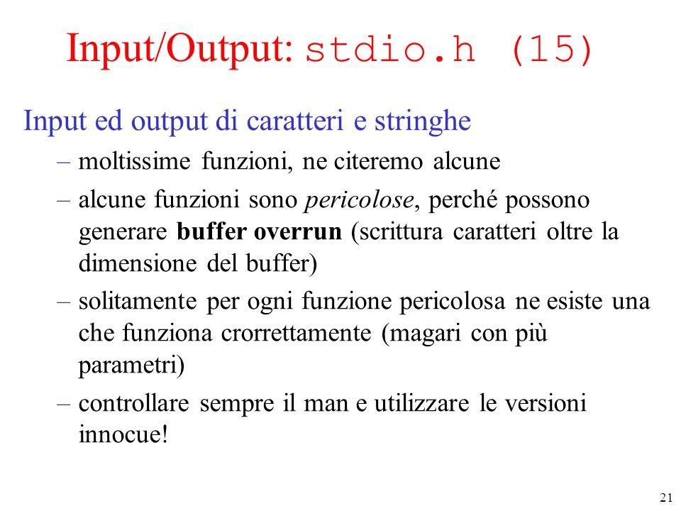 21 Input/Output: stdio.h (15) Input ed output di caratteri e stringhe –moltissime funzioni, ne citeremo alcune –alcune funzioni sono pericolose, perch